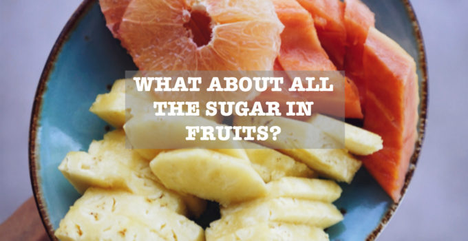 WHAT ABOUT ALL THE SUGAR IN FRUITS ?