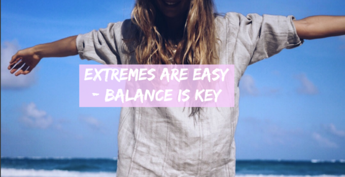 Extremes are easy – balance is key